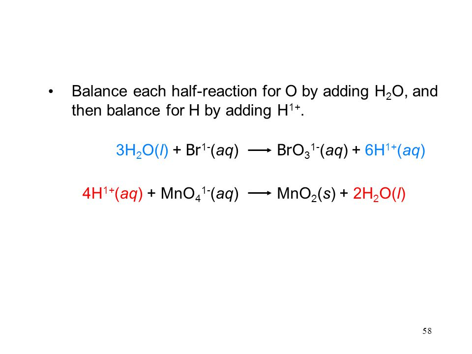 58 Br O 3 1- (aq) + 6H 1+ (aq)3H 2 O(l) + Br 1- (aq) MnO 2 (s) + 2H 2 O(l)4H 1+ (aq) + MnO 4 1- (aq) Balance each half-reaction for O by adding H 2 O, and then balance for H by adding H 1+.