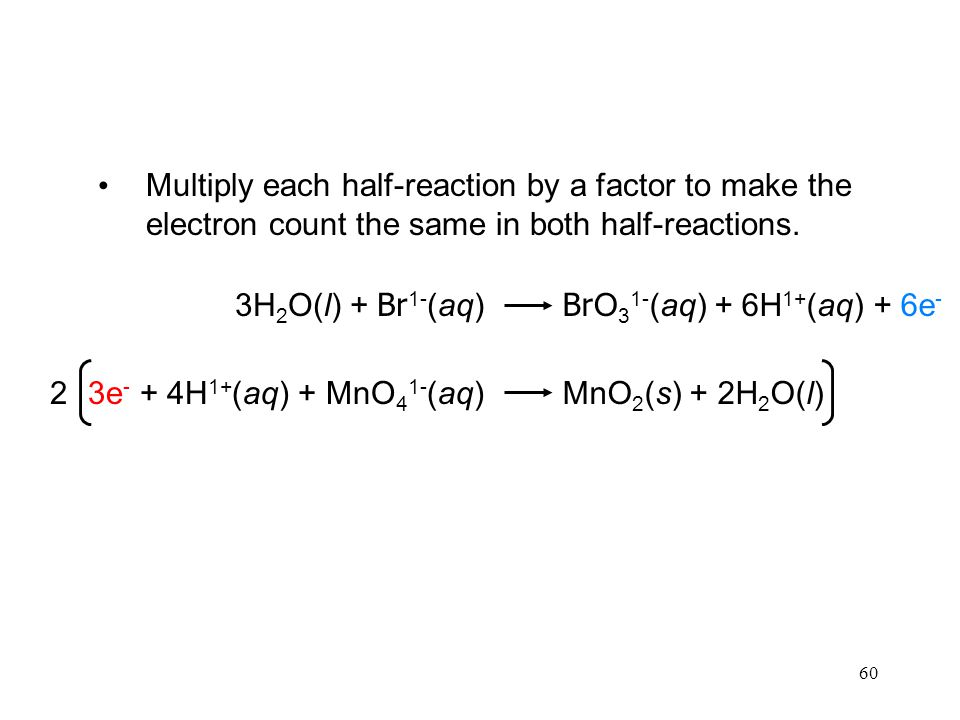 60 Multiply each half-reaction by a factor to make the electron count the same in both half-reactions.