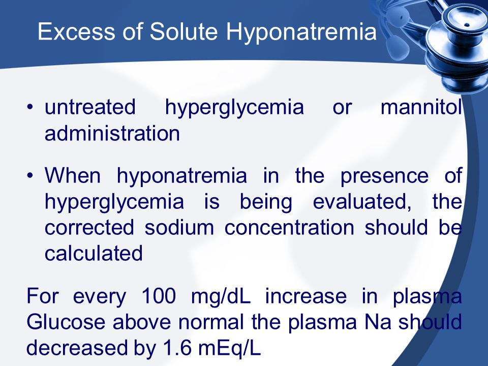 Excess of Solute Hyponatremia untreated hyperglycemia or mannitol administration When hyponatremia in the presence of hyperglycemia is being evaluated, the corrected sodium concentration should be calculated For every 100 mg/dL increase in plasma Glucose above normal the plasma Na should decreased by 1.6 mEq/L extreme elevations in plasma lipids and proteins can cause pseudohyponatremia