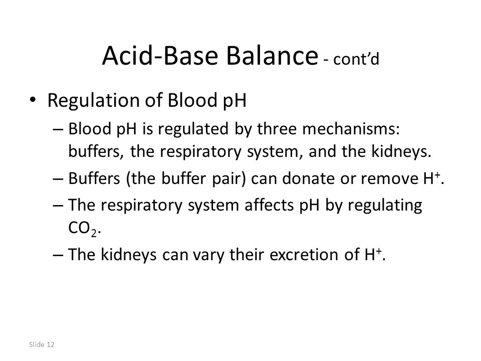 Slide 12 Acid-Base Balance - cont'd Regulation of Blood pH – Blood pH is regulated by three mechanisms: buffers, the respiratory system, and the kidneys.