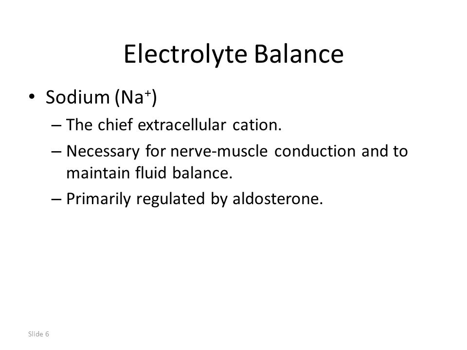 Slide 6 Electrolyte Balance Sodium (Na + ) – The chief extracellular cation.