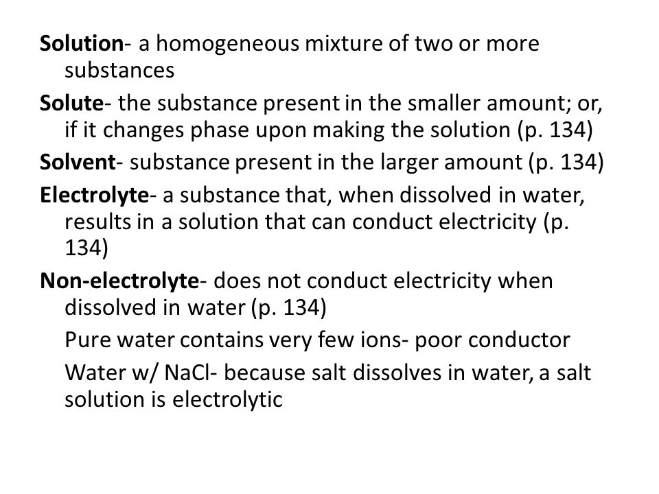 Solution- a homogeneous mixture of two or more substances Solute- the substance present in the smaller amount; or, if it changes phase upon making the solution (p.