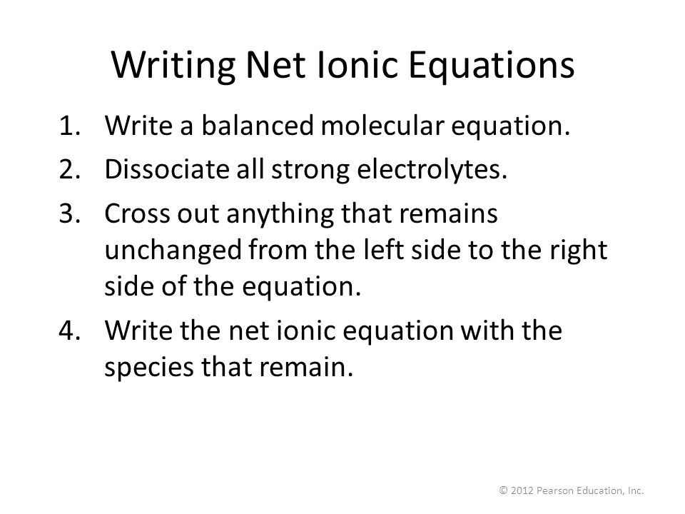 © 2012 Pearson Education, Inc. Writing Net Ionic Equations 1.Write a balanced molecular equation.