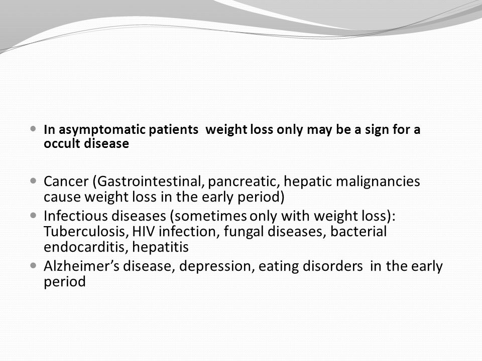In asymptomatic patients weight loss only may be a sign for a occult disease Cancer (Gastrointestinal, pancreatic, hepatic malignancies cause weight loss in the early period) Infectious diseases (sometimes only with weight loss): Tuberculosis, HIV infection, fungal diseases, bacterial endocarditis, hepatitis Alzheimer's disease, depression, eating disorders in the early period