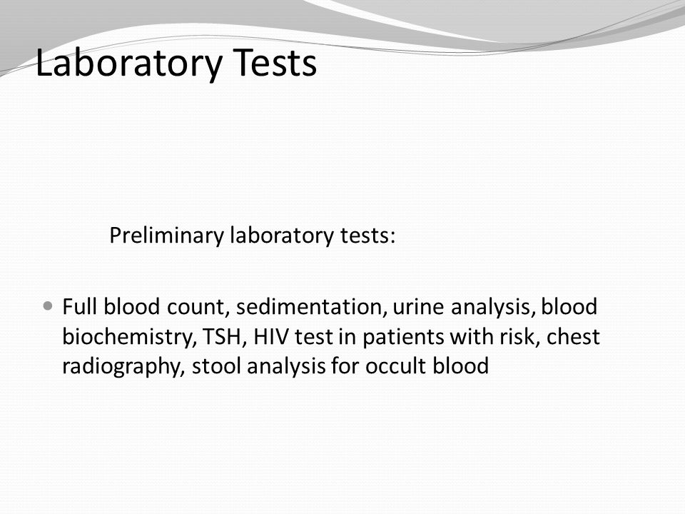Laboratory Tests Preliminary laboratory tests: Full blood count, sedimentation, urine analysis, blood biochemistry, TSH, HIV test in patients with risk, chest radiography, stool analysis for occult blood