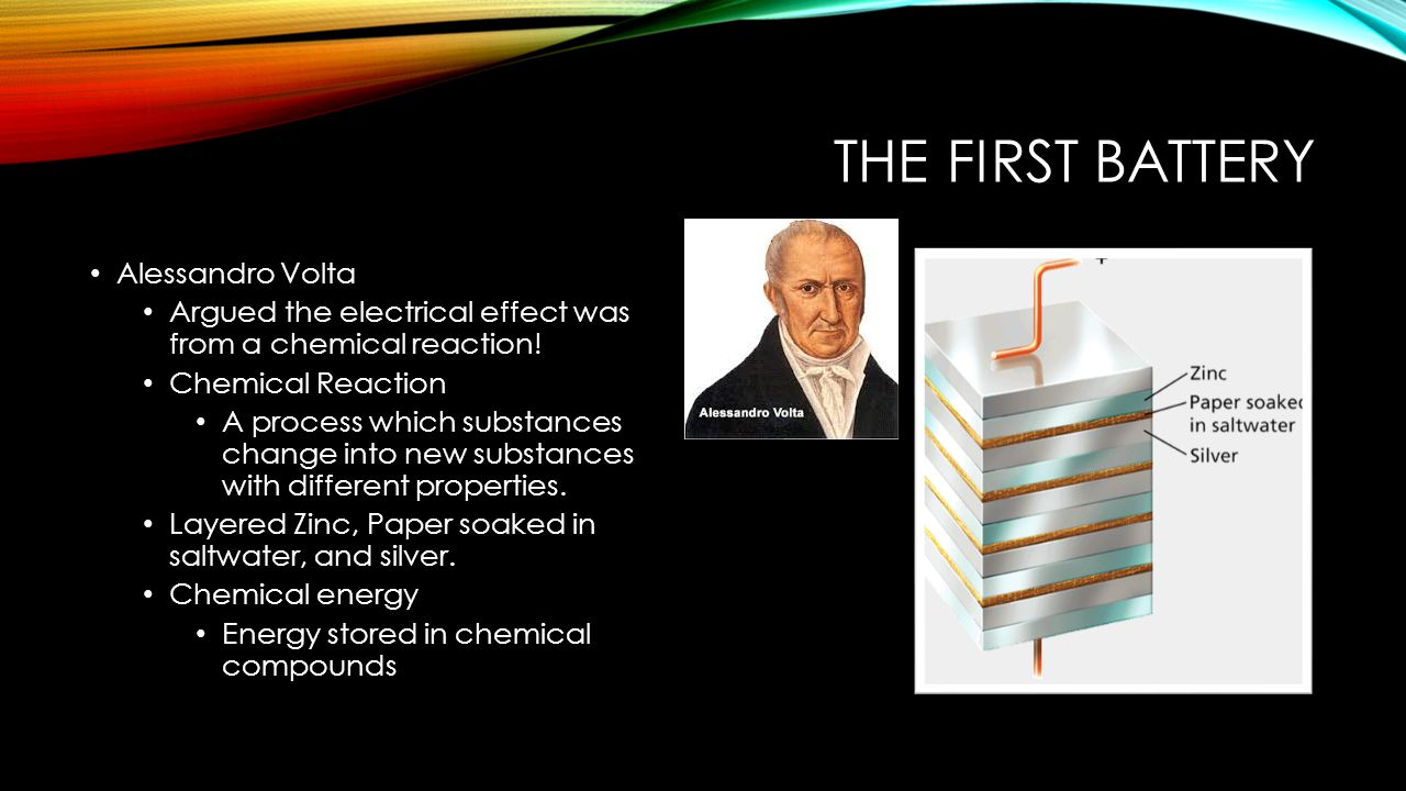 THE FIRST BATTERY Alessandro Volta Argued the electrical effect was from a chemical reaction.