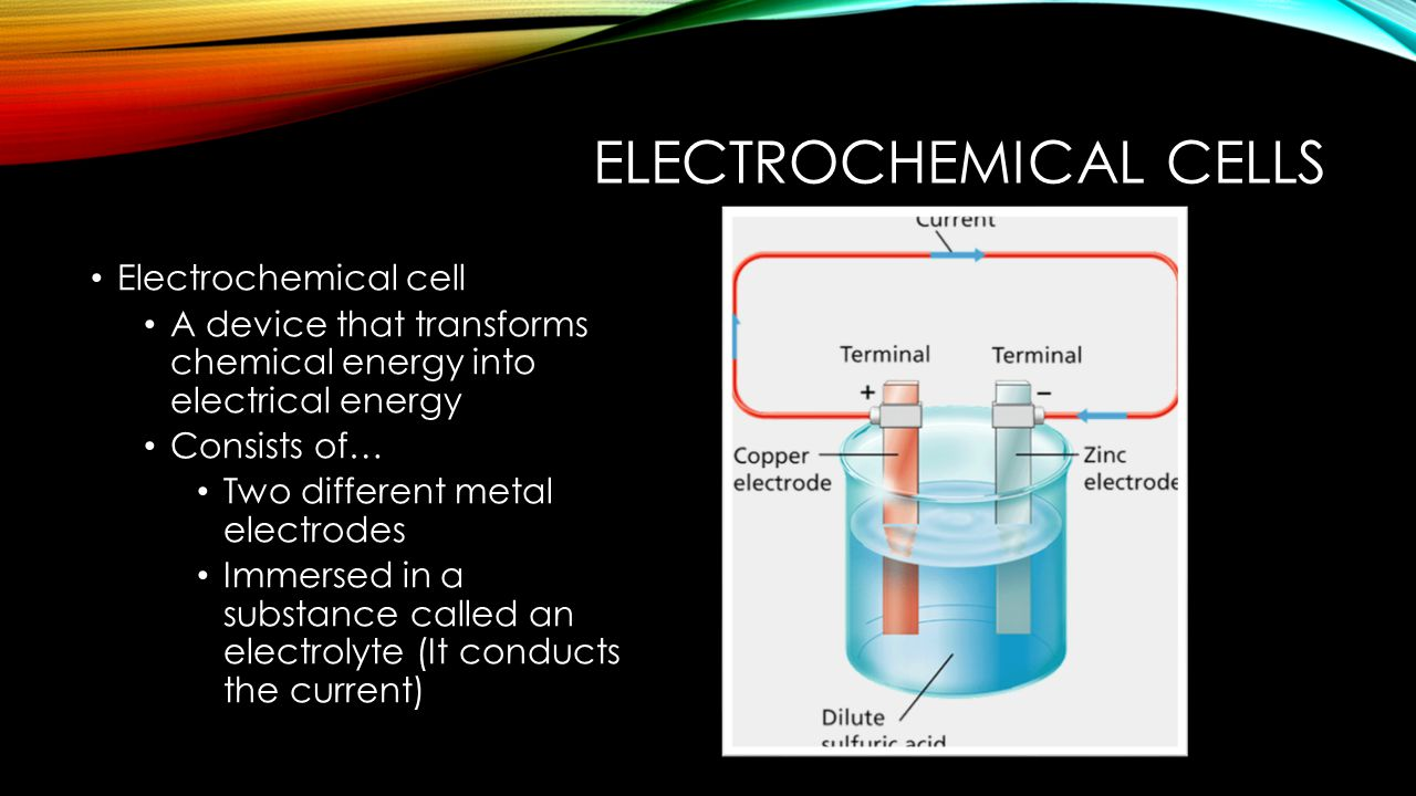 ELECTROCHEMICAL CELLS Electrochemical cell A device that transforms chemical energy into electrical energy Consists of… Two different metal electrodes Immersed in a substance called an electrolyte (It conducts the current)