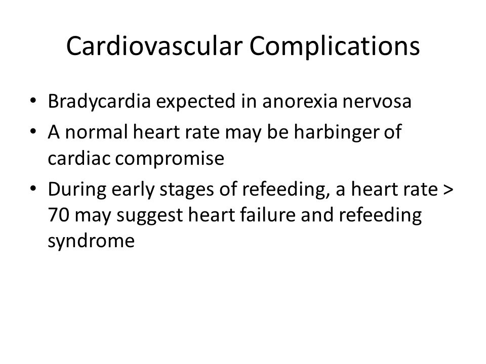 Cardiovascular Complications Bradycardia expected in anorexia nervosa A normal heart rate may be harbinger of cardiac compromise During early stages of refeeding, a heart rate > 70 may suggest heart failure and refeeding syndrome