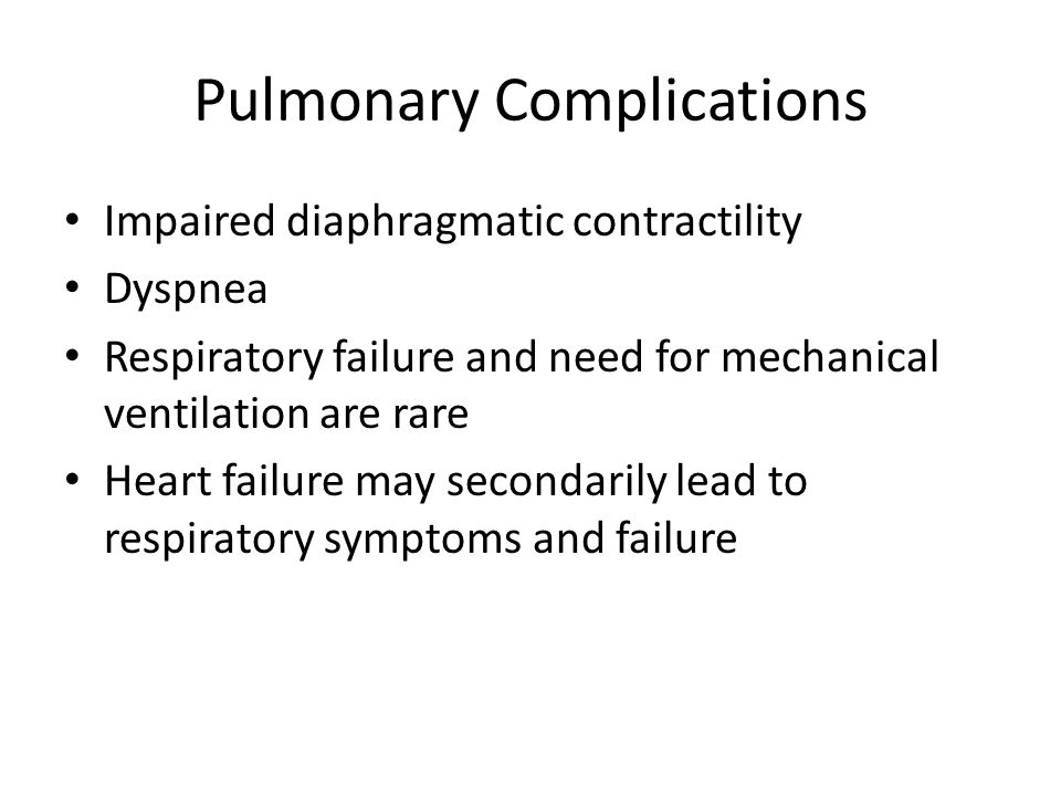 Pulmonary Complications Impaired diaphragmatic contractility Dyspnea Respiratory failure and need for mechanical ventilation are rare Heart failure may secondarily lead to respiratory symptoms and failure