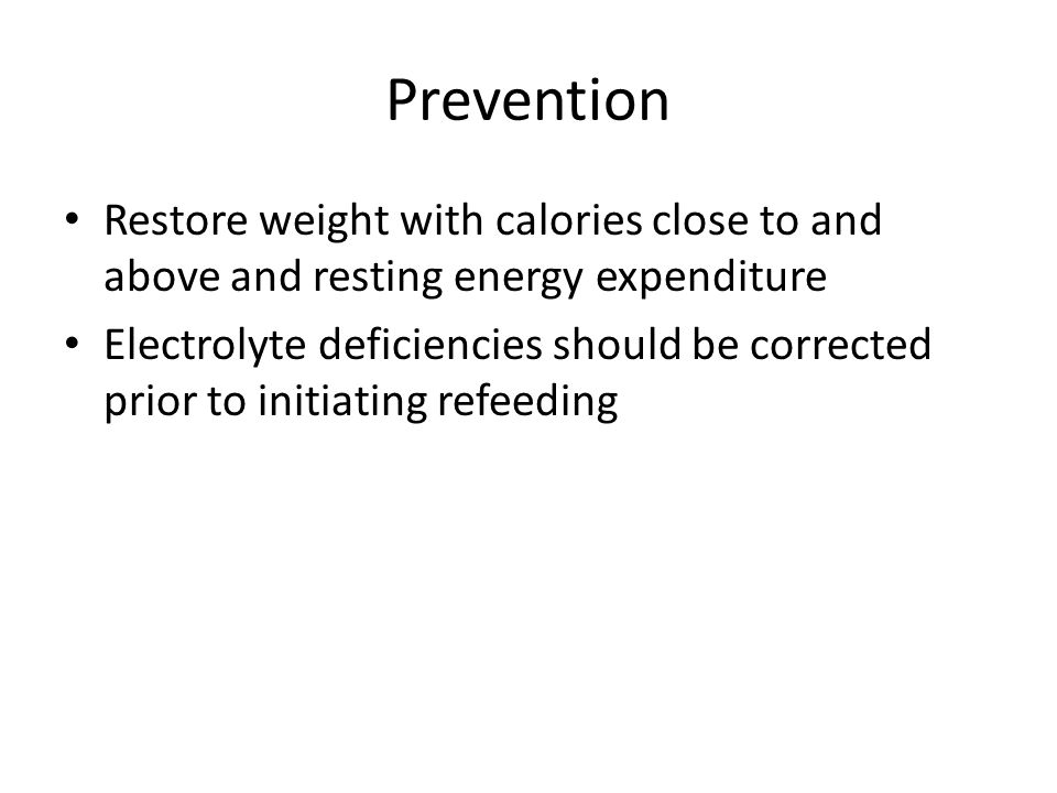 Prevention Restore weight with calories close to and above and resting energy expenditure Electrolyte deficiencies should be corrected prior to initiating refeeding
