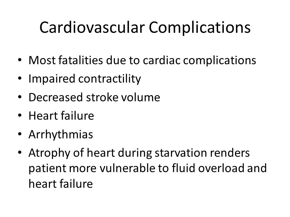 Cardiovascular Complications Most fatalities due to cardiac complications Impaired contractility Decreased stroke volume Heart failure Arrhythmias Atrophy of heart during starvation renders patient more vulnerable to fluid overload and heart failure