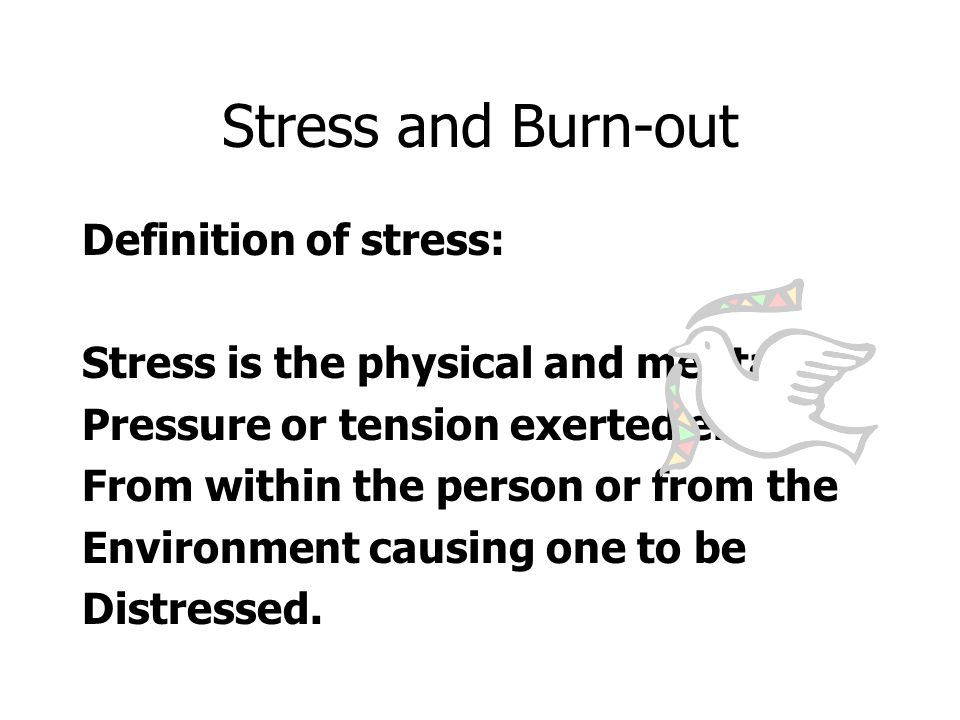 Stress and Burn-out Definition of stress: Stress is the physical and mental Pressure or tension exerted either From within the person or from the Environment causing one to be Distressed.