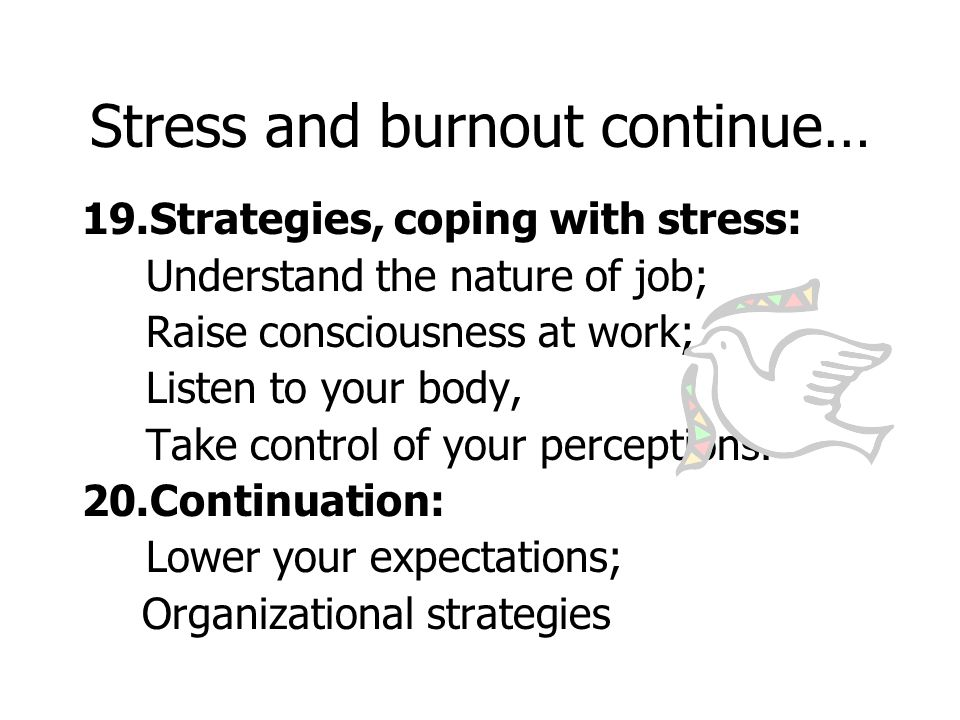 Stress and burnout continue… 19.Strategies, coping with stress: Understand the nature of job; Raise consciousness at work; Listen to your body, Take control of your perceptions.