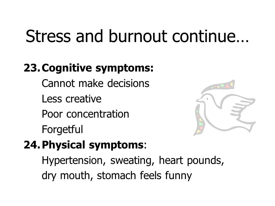 Stress and burnout continue… 23.Cognitive symptoms: Cannot make decisions Less creative Poor concentration Forgetful 24.Physical symptoms: Hypertension, sweating, heart pounds, dry mouth, stomach feels funny