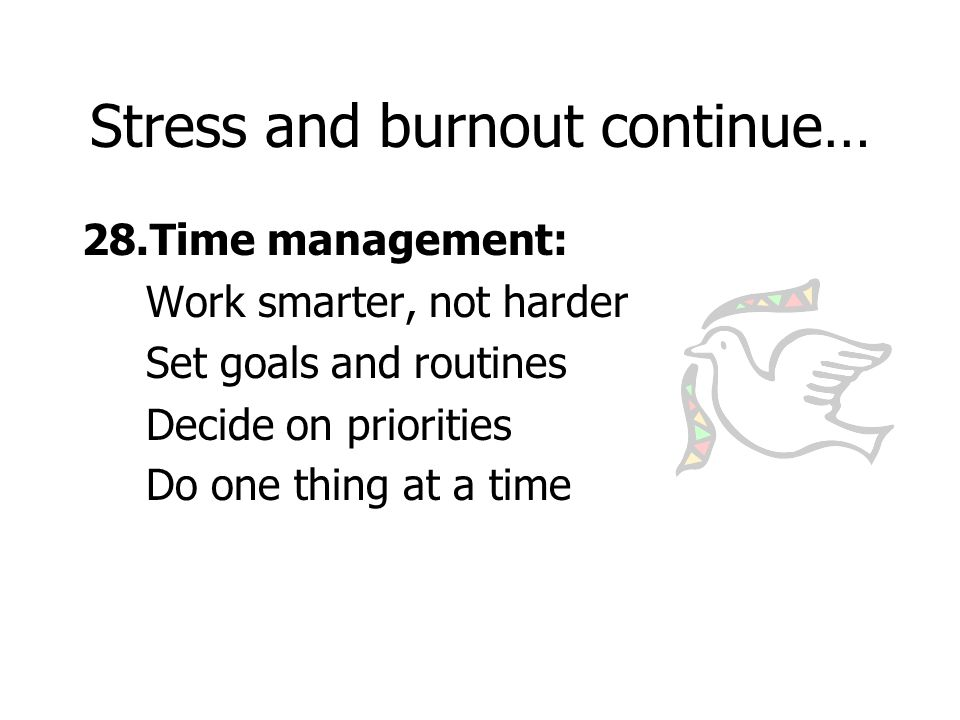 Stress and burnout continue… 28.Time management: Work smarter, not harder Set goals and routines Decide on priorities Do one thing at a time