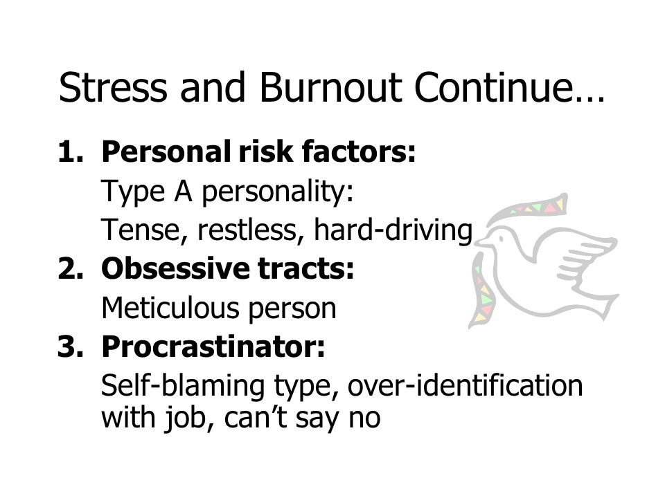 Stress and Burnout Continue… 1.Personal risk factors: Type A personality: Tense, restless, hard-driving 2.Obsessive tracts: Meticulous person 3.Procrastinator: Self-blaming type, over-identification with job, can't say no