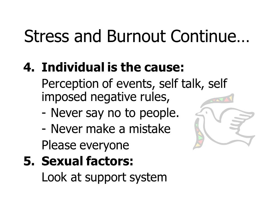 Stress and Burnout Continue… 4.Individual is the cause: Perception of events, self talk, self imposed negative rules, -Never say no to people.