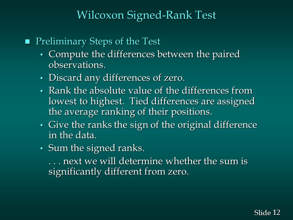12 Slide Wilcoxon Signed-Rank Test n Preliminary Steps of the Test Compute the differences between the paired observations.
