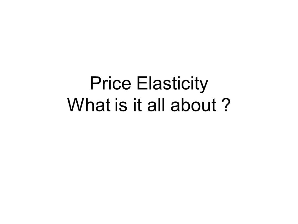 Price Elasticity What is it all about ?  Situation 1 You