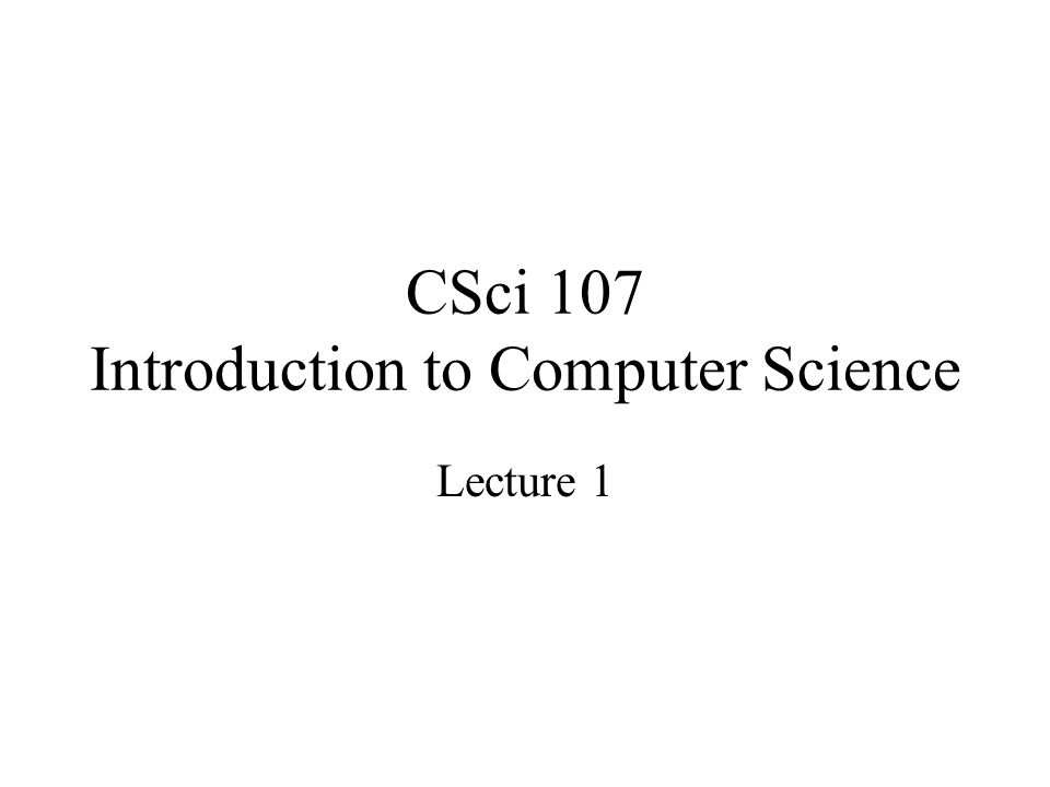 CSci 107 Introduction to Computer Science Lecture 1