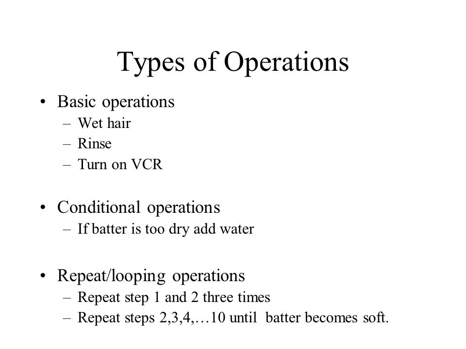 Types of Operations Basic operations –Wet hair –Rinse –Turn on VCR Conditional operations –If batter is too dry add water Repeat/looping operations –Repeat step 1 and 2 three times –Repeat steps 2,3,4,…10 until batter becomes soft.