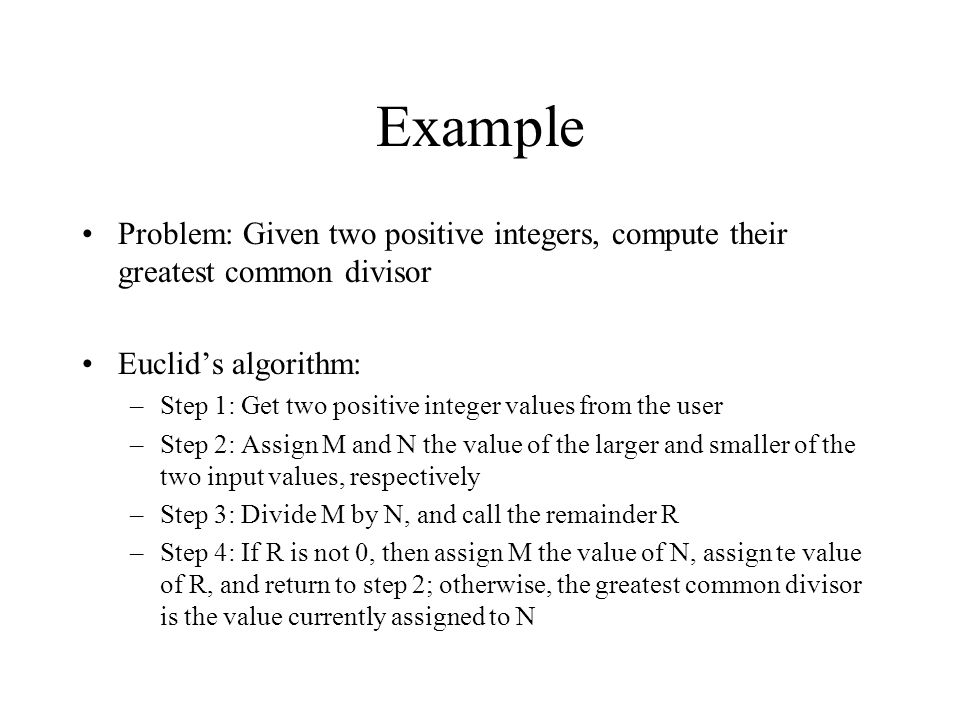Example Problem: Given two positive integers, compute their greatest common divisor Euclid's algorithm: –Step 1: Get two positive integer values from the user –Step 2: Assign M and N the value of the larger and smaller of the two input values, respectively –Step 3: Divide M by N, and call the remainder R –Step 4: If R is not 0, then assign M the value of N, assign te value of R, and return to step 2; otherwise, the greatest common divisor is the value currently assigned to N