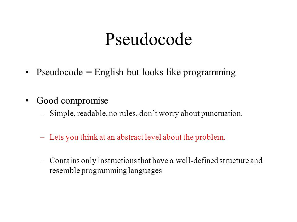Pseudocode Pseudocode = English but looks like programming Good compromise –Simple, readable, no rules, don't worry about punctuation.