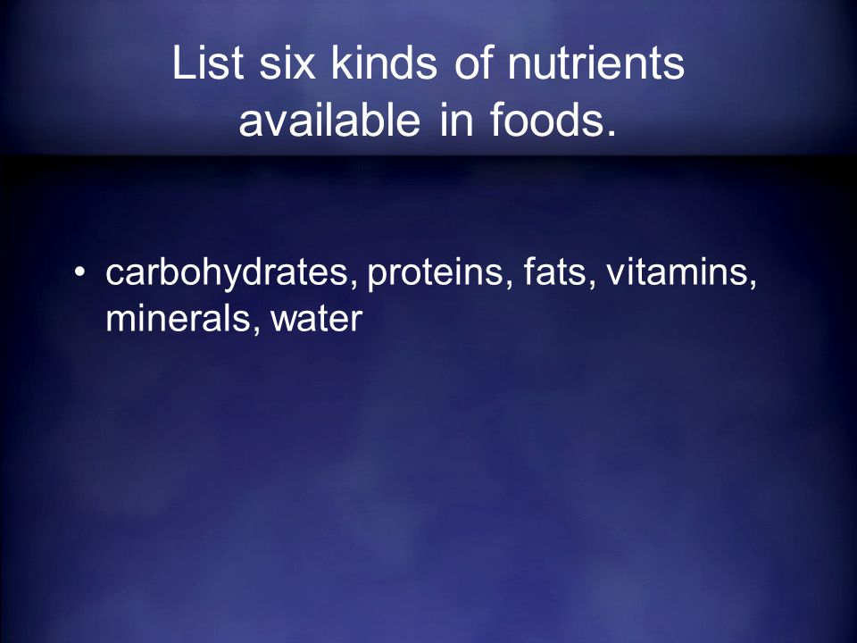 carbohydrates, proteins, fats, vitamins, minerals, water