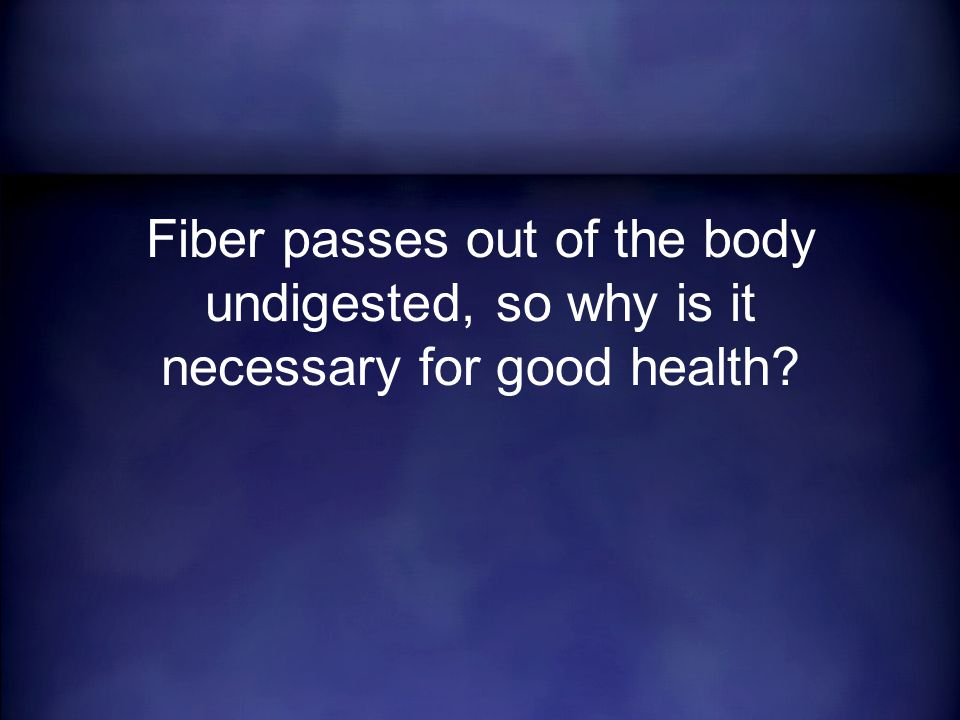 Fiber passes out of the body undigested, so why is it necessary for good health