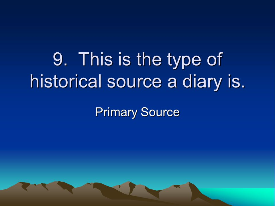 9. This is the type of historical source a diary is. Primary Source