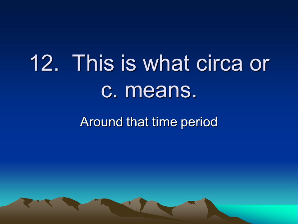 12. This is what circa or c. means. Around that time period