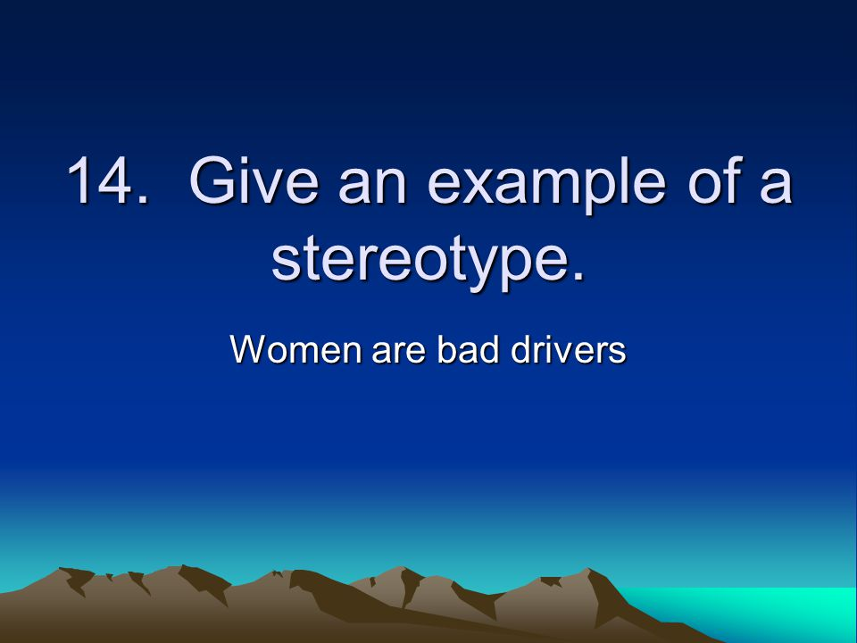14. Give an example of a stereotype. Women are bad drivers