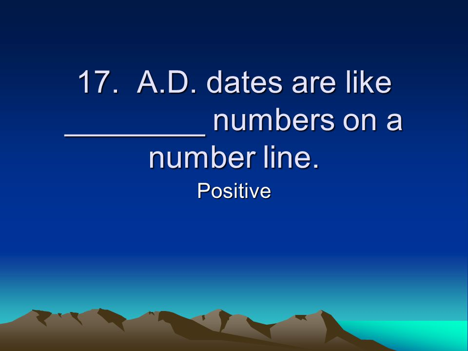 17. A.D. dates are like ________ numbers on a number line. Positive