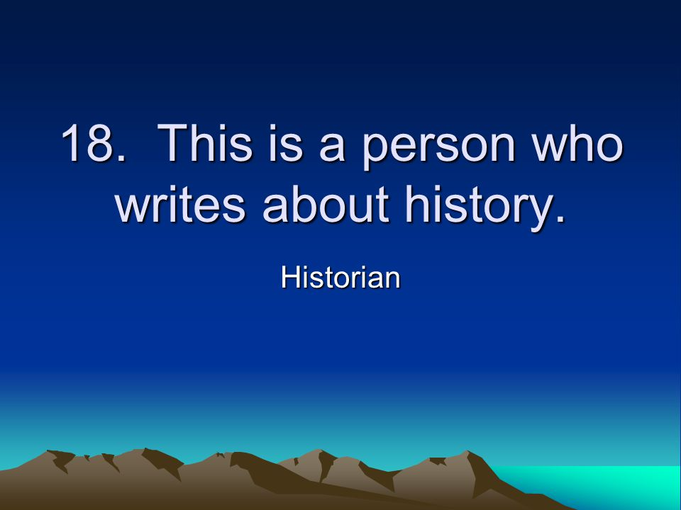 18. This is a person who writes about history. Historian