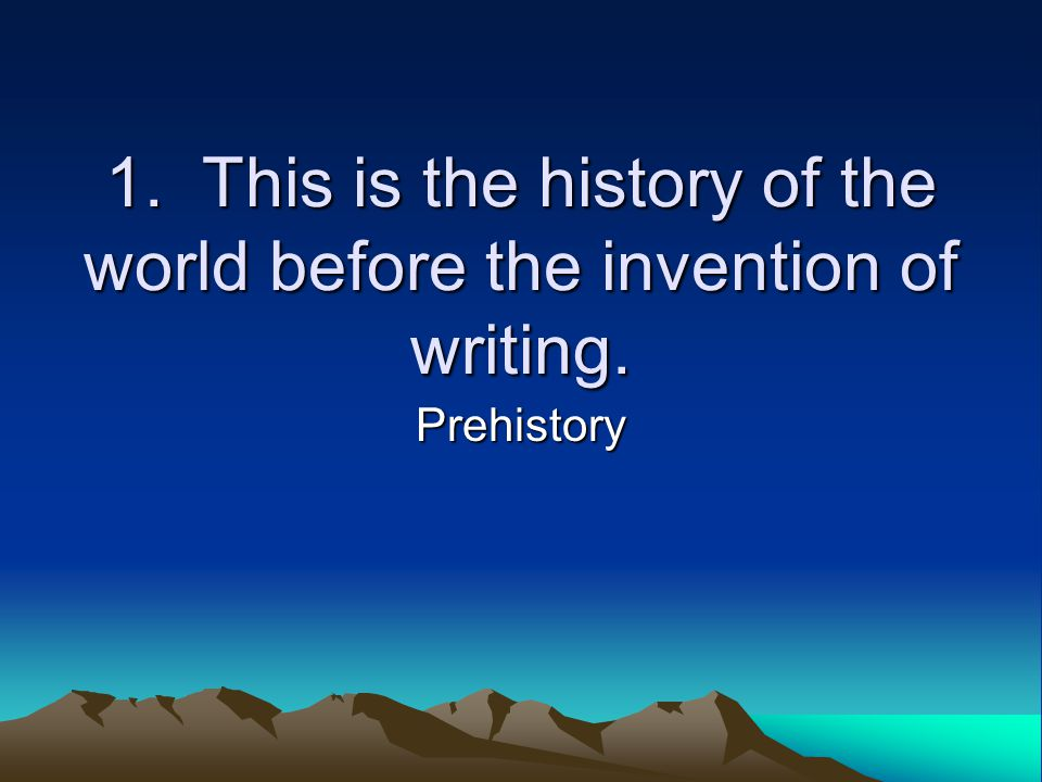 1. This is the history of the world before the invention of writing. Prehistory