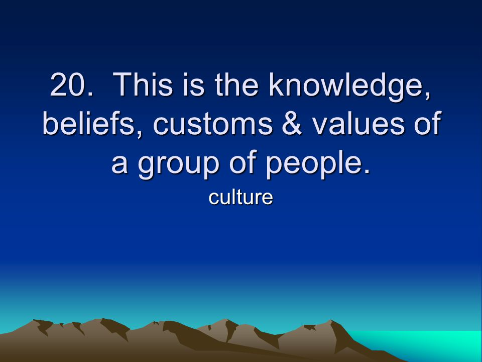 20. This is the knowledge, beliefs, customs & values of a group of people. culture