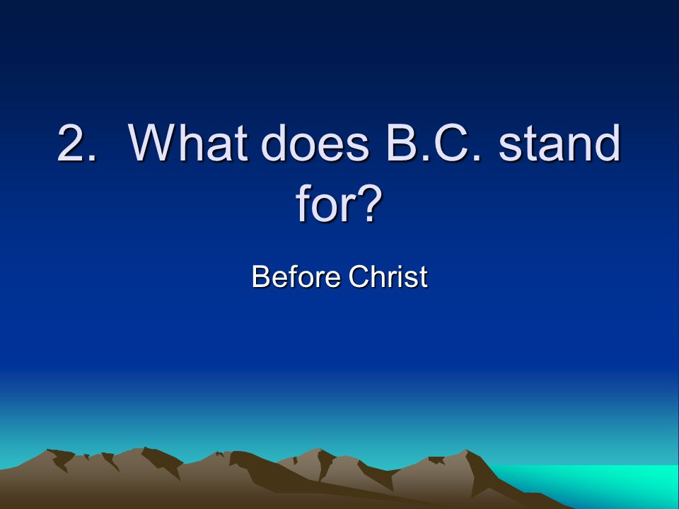 2. What does B.C. stand for Before Christ
