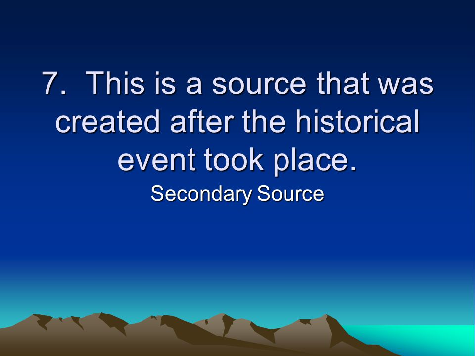 7. This is a source that was created after the historical event took place. Secondary Source