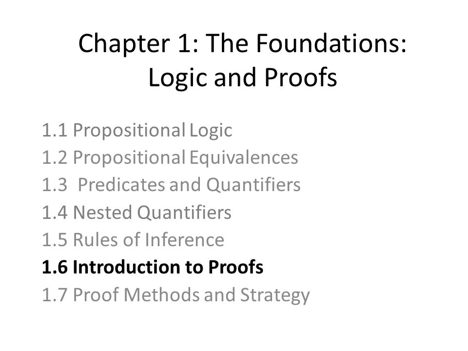 Chapter 1: The Foundations: Logic and Proofs 1.1 Propositional Logic 1.2 Propositional Equivalences 1.3 Predicates and Quantifiers 1.4 Nested Quantifiers 1.5 Rules of Inference 1.6 Introduction to Proofs 1.7 Proof Methods and Strategy
