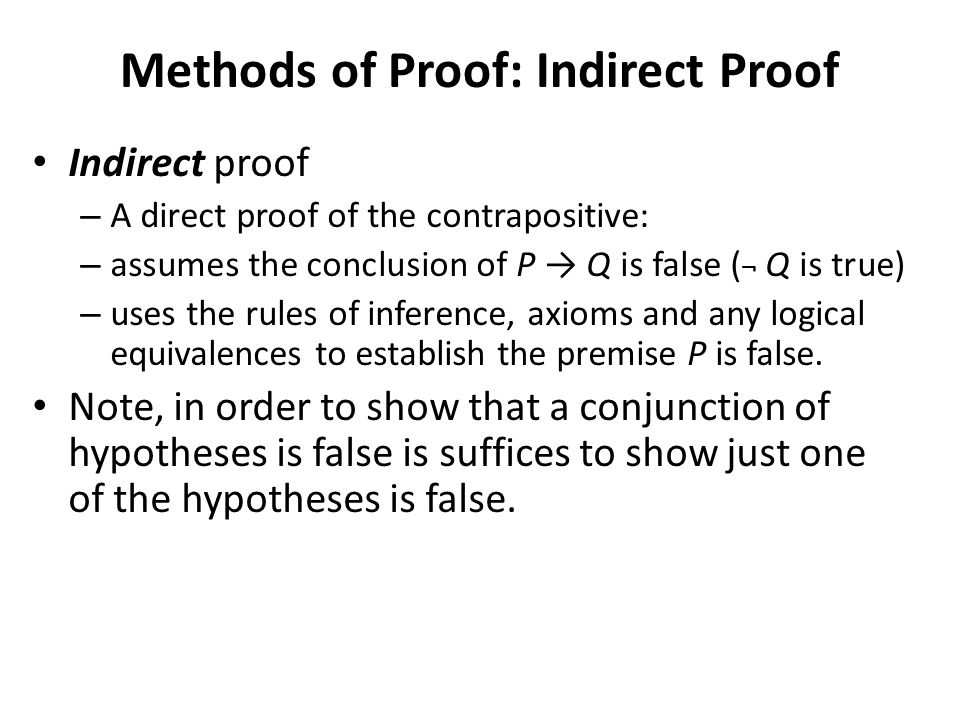 Indirect proof – A direct proof of the contrapositive: – assumes the conclusion of P → Q is false ( ¬ Q is true) – uses the rules of inference, axioms and any logical equivalences to establish the premise P is false.