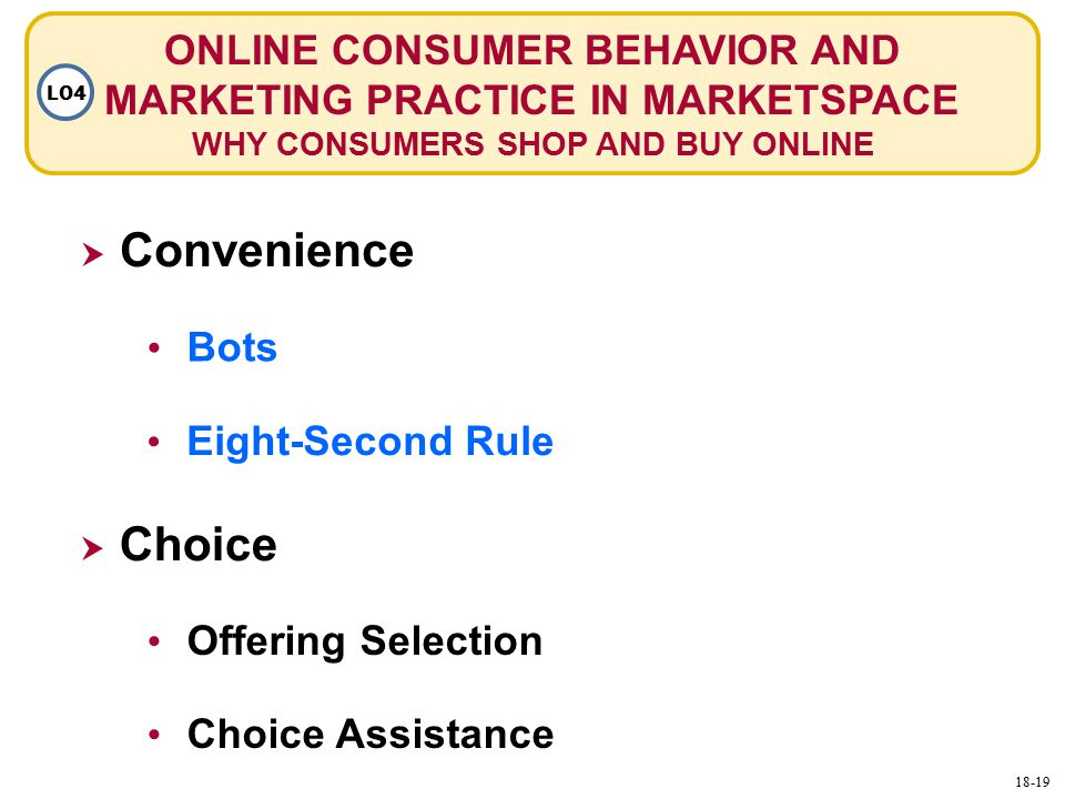 ONLINE CONSUMER BEHAVIOR AND MARKETING PRACTICE IN MARKETSPACE WHY CONSUMERS SHOP AND BUY ONLINE LO4  Convenience Bots Offering Selection  Choice Choice Assistance Eight-Second Rule 18-19