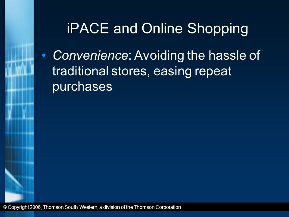 © Copyright 2006, Thomson South-Western, a division of the Thomson Corporation iPACE and Online Shopping Convenience: Avoiding the hassle of traditional stores, easing repeat purchases