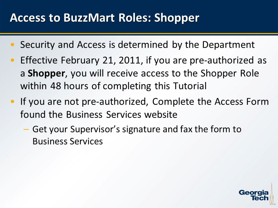 5 Access to BuzzMart Roles: Shopper Security and Access is determined by the Department Effective February 21, 2011, if you are pre-authorized as a Shopper, you will receive access to the Shopper Role within 48 hours of completing this Tutorial If you are not pre-authorized, Complete the Access Form found the Business Services website –Get your Supervisor's signature and fax the form to Business Services