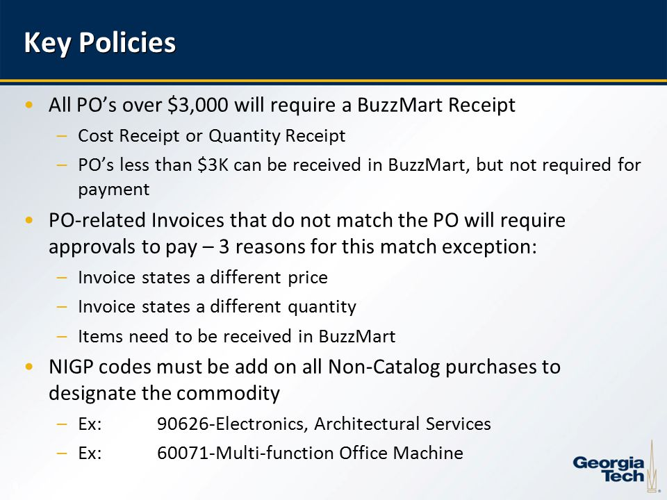 8 Key Policies All PO's over $3,000 will require a BuzzMart Receipt –Cost Receipt or Quantity Receipt –PO's less than $3K can be received in BuzzMart, but not required for payment PO-related Invoices that do not match the PO will require approvals to pay – 3 reasons for this match exception: –Invoice states a different price –Invoice states a different quantity –Items need to be received in BuzzMart NIGP codes must be add on all Non-Catalog purchases to designate the commodity –Ex: Electronics, Architectural Services –Ex:60071-Multi-function Office Machine
