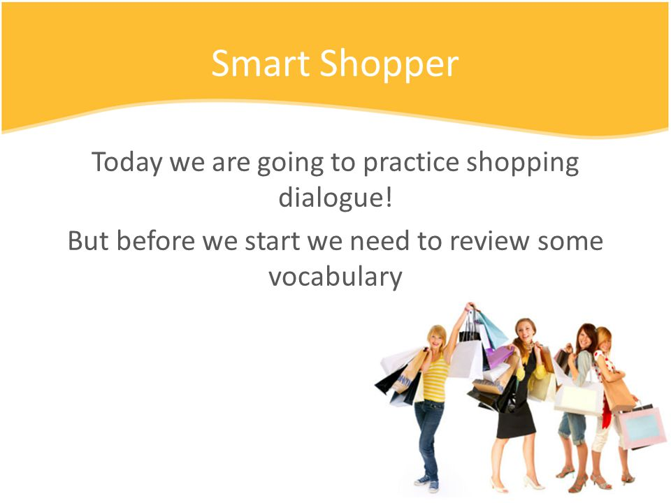 Smart Shopper Today we are going to practice shopping dialogue.