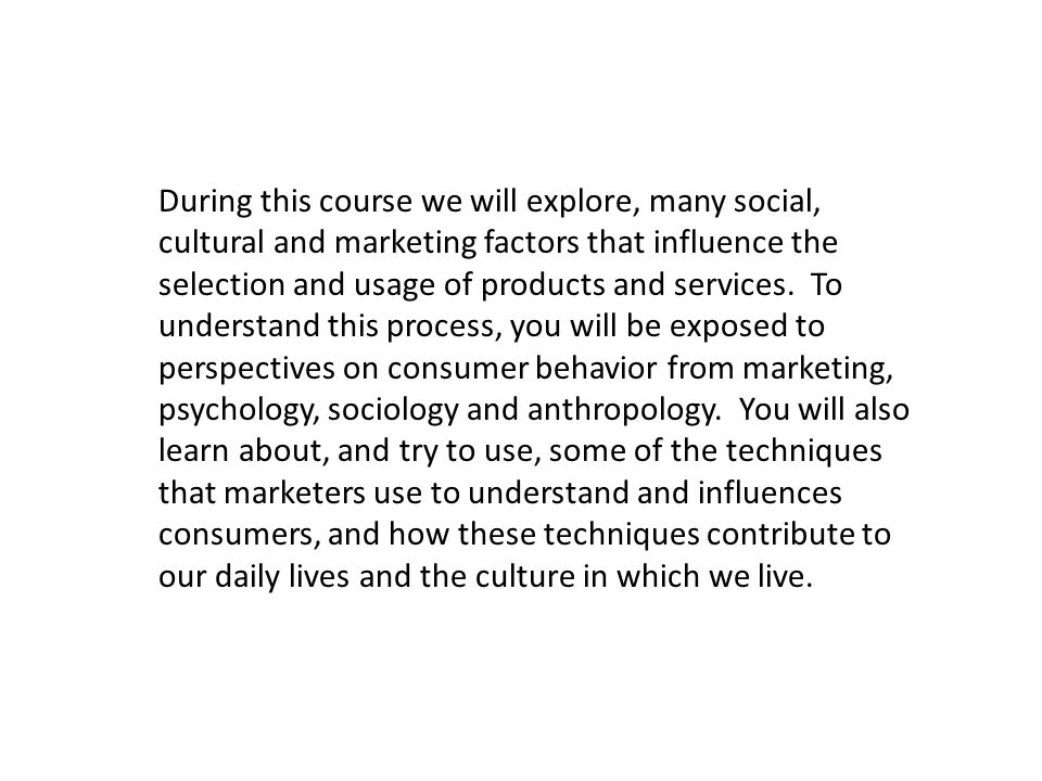 During this course we will explore, many social, cultural and marketing factors that influence the selection and usage of products and services.