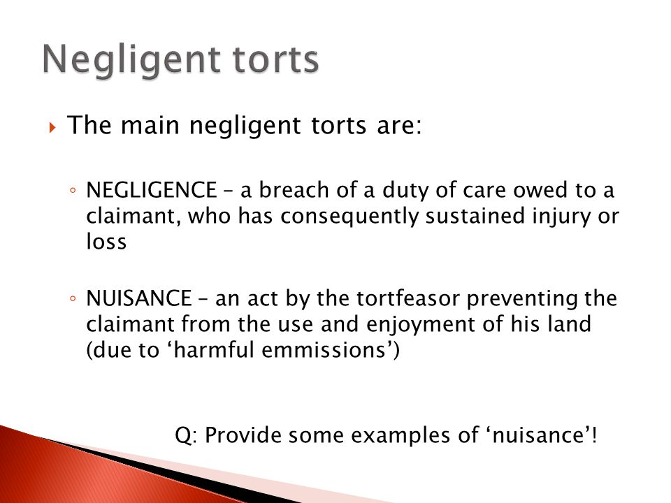  The main negligent torts are: ◦ NEGLIGENCE – a breach of a duty of care owed to a claimant, who has consequently sustained injury or loss ◦ NUISANCE – an act by the tortfeasor preventing the claimant from the use and enjoyment of his land (due to 'harmful emmissions') Q: Provide some examples of 'nuisance'!