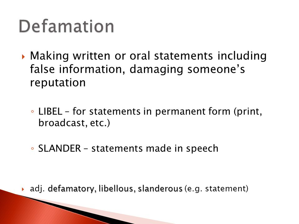  Making written or oral statements including false information, damaging someone's reputation ◦ LIBEL – for statements in permanent form (print, broadcast, etc.) ◦ SLANDER – statements made in speech defamatory, libellous, slanderous  adj.