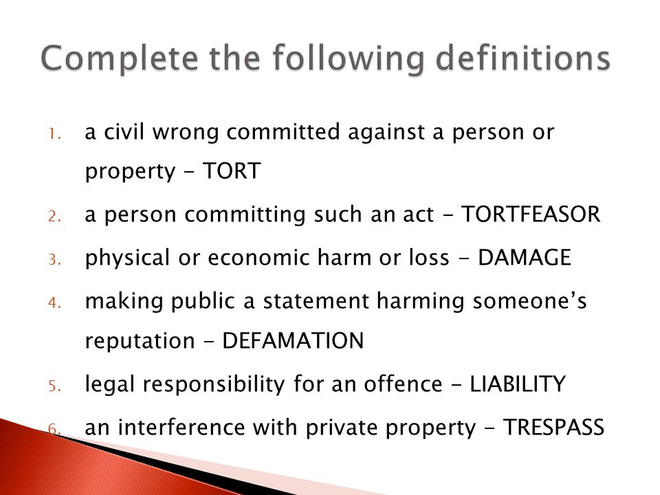 1. a civil wrong committed against a person or property - TORT 2.