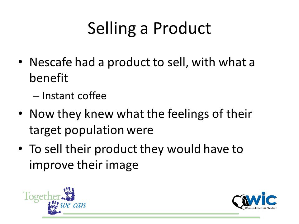 Selling a Product Nescafe had a product to sell, with what a benefit – Instant coffee Now they knew what the feelings of their target population were To sell their product they would have to improve their image